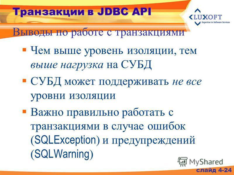 Транзакции в JDBC API Чем выше уровень изоляции, тем выше нагрузка на СУБД СУБД может поддерживать не все уровни изоляции Важно правильно работать с транзакциями в случае ошибок ( SQLException ) и предупреждений ( SQLWarning ) Выводы по работе с тран