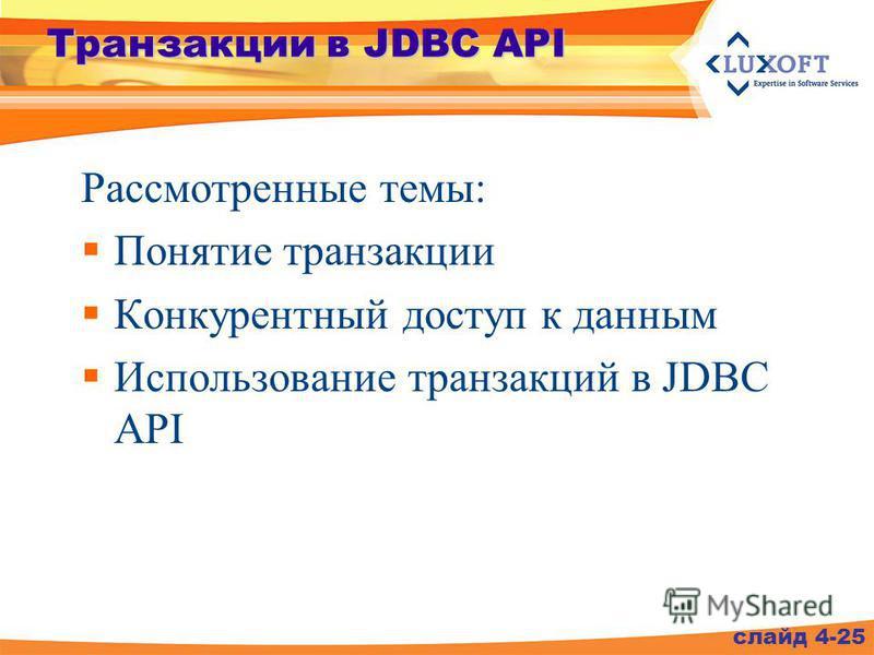 Транзакции в JDBC API Рассмотренные темы: Понятие транзакции Конкурентный доступ к данным Использование транзакций в JDBC API слайд 4-25