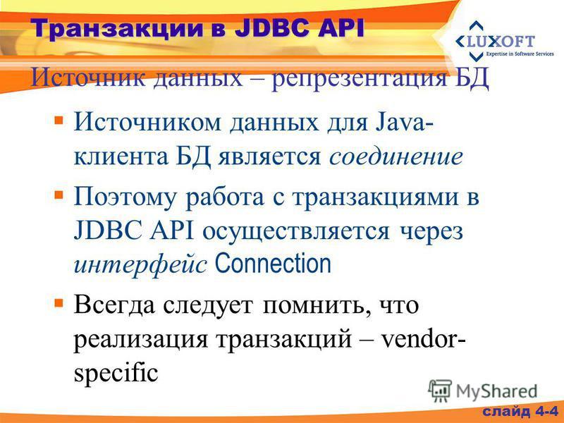 Транзакции в JDBC API Источником данных для Java- клиента БД является соединение Поэтому работа с транзакциями в JDBC API осуществляется через интерфейс Connection Всегда следует помнить, что реализация транзакций – vendor- specific Источник данных –