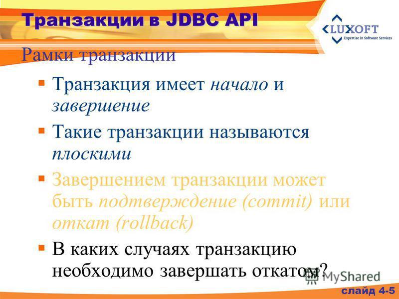 Транзакции в JDBC API Транзакция имеет начало и завершение Такие транзакции называются плоскими Завершением транзакции может быть подтверждение (commit) или откат (rollback) В каких случаях транзакцию необходимо завершать откатом? Рамки транзакции сл