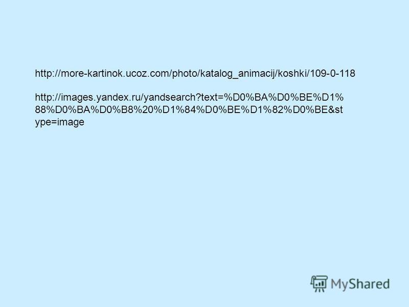 http://more-kartinok.ucoz.com/photo/katalog_animacij/koshki/109-0-118 http://images.yandex.ru/yandsearch?text=%D0%BA%D0%BE%D1% 88%D0%BA%D0%B8%20%D1%84%D0%BE%D1%82%D0%BE&st ype=image