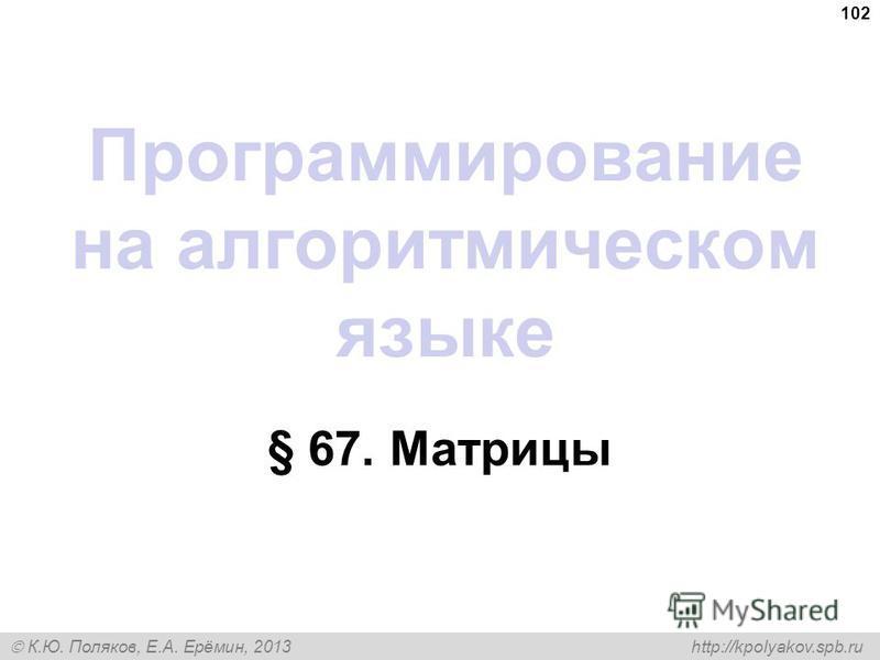 К.Ю. Поляков, Е.А. Ерёмин, 2013 http://kpolyakov.spb.ru Программирование на алгоритмическом языке § 67. Матрицы 102