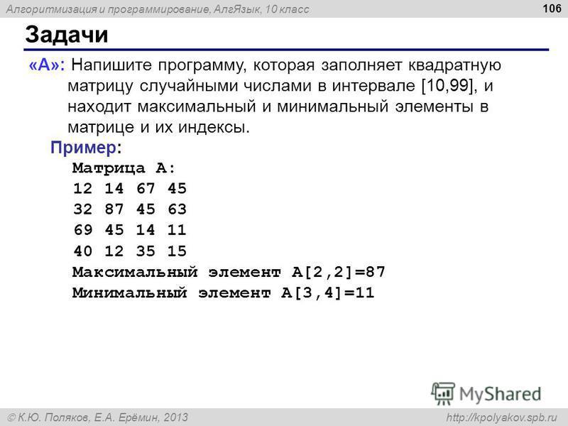 Алгоритмизация и программирование, Алг Язык, 10 класс К.Ю. Поляков, Е.А. Ерёмин, 2013 http://kpolyakov.spb.ru Задачи 106 «A»: Напишите программу, которая заполняет квадратную матрицу случайными числами в интервале [10,99], и находит максимальный и ми