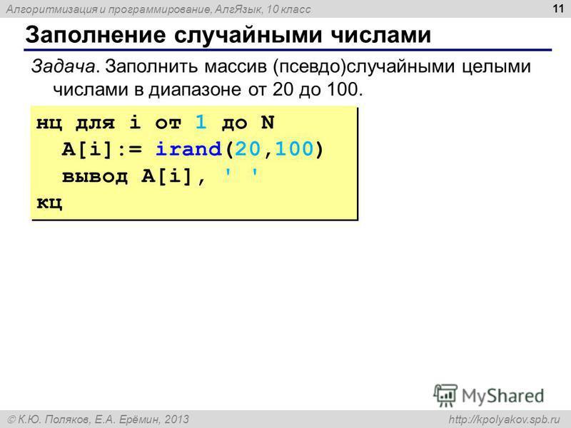 Алгоритмизация и программирование, Алг Язык, 10 класс К.Ю. Поляков, Е.А. Ерёмин, 2013 http://kpolyakov.spb.ru Заполнение случайными числами 11 нц для i от 1 до N A[i]:= irand(20,100) вывод A[i], ' ' кц нц для i от 1 до N A[i]:= irand(20,100) вывод A[