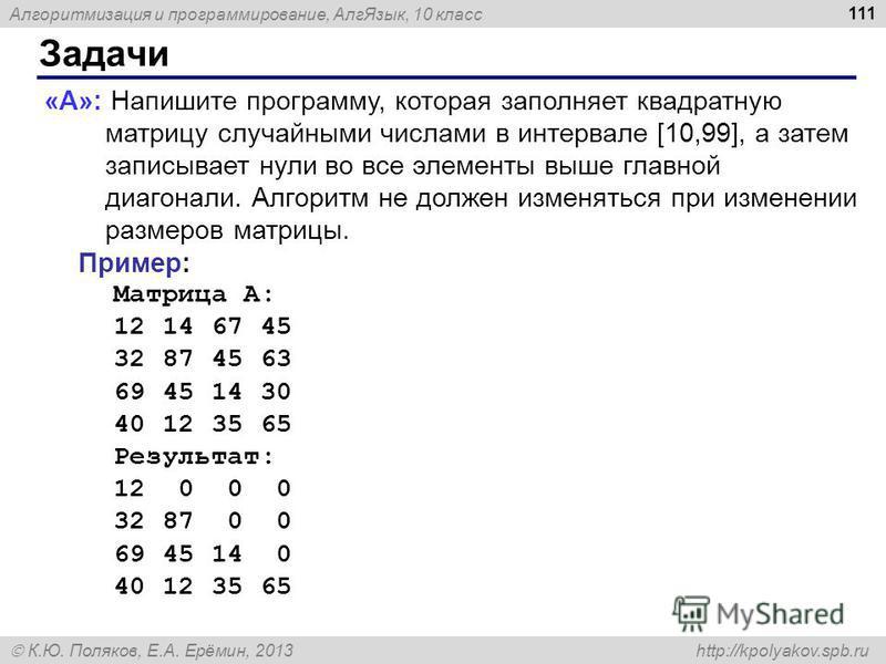 Алгоритмизация и программирование, Алг Язык, 10 класс К.Ю. Поляков, Е.А. Ерёмин, 2013 http://kpolyakov.spb.ru Задачи 111 «A»: Напишите программу, которая заполняет квадратную матрицу случайными числами в интервале [10,99], а затем записывает нули во