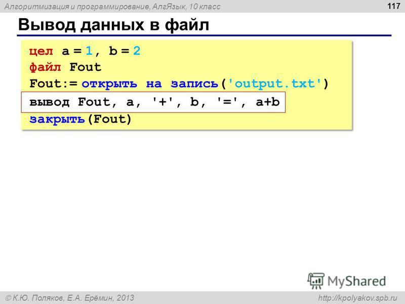 Алгоритмизация и программирование, Алг Язык, 10 класс К.Ю. Поляков, Е.А. Ерёмин, 2013 http://kpolyakov.spb.ru Вывод данных в файл 117 цел a = 1, b = 2 файл Fout Fout:= открыть на запись('output.txt') закрыть(Fout) цел a = 1, b = 2 файл Fout Fout:= от