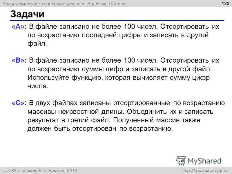 Алгоритмизация и программирование, Алг Язык, 10 класс К.Ю. Поляков, Е.А. Ерёмин, 2013 http://kpolyakov.spb.ru Задачи 123 «A»: В файле записано не более 100 чисел. Отсортировать их по возрастанию последней цифры и записать в другой файл. «B»: В файле
