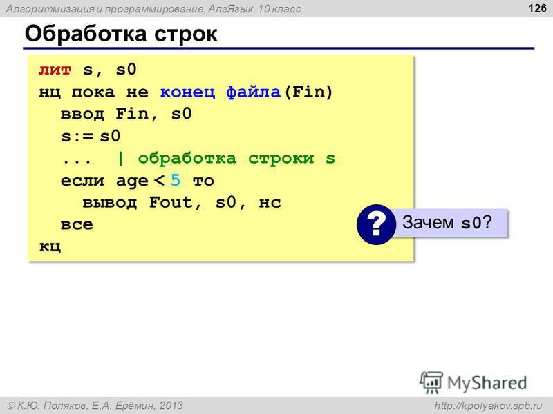 Алгоритмизация и программирование, Алг Язык, 10 класс К.Ю. Поляков, Е.А. Ерёмин, 2013 http://kpolyakov.spb.ru Обработка строк 126 лит s, s0 нц пока не конец файла(Fin) ввод Fin, s0 s:= s0... | обработка строки s если age < 5 то вывод Fout, s0, нс все