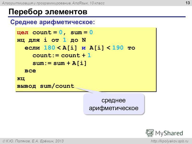 Алгоритмизация и программирование, Алг Язык, 10 класс К.Ю. Поляков, Е.А. Ерёмин, 2013 http://kpolyakov.spb.ru Перебор элементов 13 Среднее арифметическое: цел count = 0, sum = 0 нц для i от 1 до N если 180 < A[i] и A[i] < 190 то count:= count + 1 sum