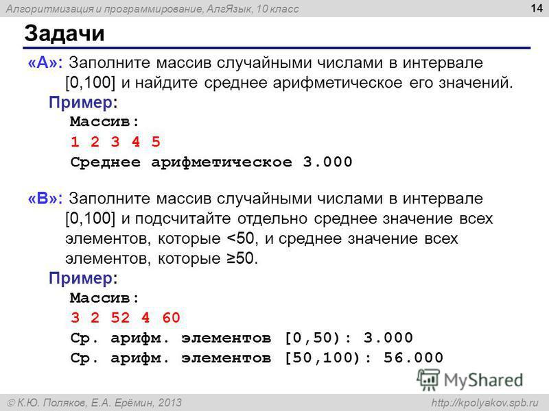 Алгоритмизация и программирование, Алг Язык, 10 класс К.Ю. Поляков, Е.А. Ерёмин, 2013 http://kpolyakov.spb.ru Задачи 14 «A»: Заполните массив случайными числами в интервале [0,100] и найдите среднее арифметическое его значений. Пример: Массив: 1 2 3