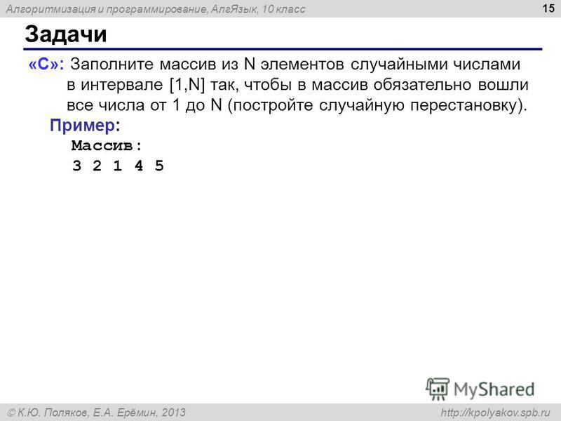 Алгоритмизация и программирование, Алг Язык, 10 класс К.Ю. Поляков, Е.А. Ерёмин, 2013 http://kpolyakov.spb.ru Задачи 15 «C»: Заполните массив из N элементов случайными числами в интервале [1,N] так, чтобы в массив обязательно вошли все числа от 1 до