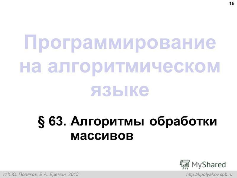 К.Ю. Поляков, Е.А. Ерёмин, 2013 http://kpolyakov.spb.ru Программирование на алгоритмическом языке § 63. Алгоритмы обработки массивов 16