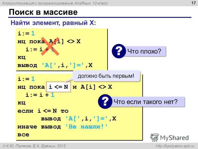 Алгоритмизация и программирование, Алг Язык, 10 класс К.Ю. Поляков, Е.А. Ерёмин, 2013 http://kpolyakov.spb.ru Поиск в массиве 17 Найти элемент, равный X: i:= 1 нц пока A[i] <> X i:= i + 1 кц вывод 'A[',i,']=',X i:= 1 нц пока A[i] <> X i:= i + 1 кц вы