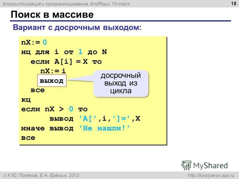 Алгоритмизация и программирование, Алг Язык, 10 класс К.Ю. Поляков, Е.А. Ерёмин, 2013 http://kpolyakov.spb.ru Поиск в массиве 18 nX:= 0 нц для i от 1 до N если A[i] = X то nX:= i все кц если nX > 0 то вывод 'A[',i,']=',X иначе вывод 'Не нашли!' все n