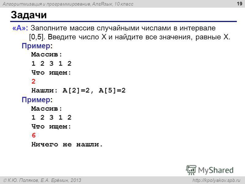 Алгоритмизация и программирование, Алг Язык, 10 класс К.Ю. Поляков, Е.А. Ерёмин, 2013 http://kpolyakov.spb.ru Задачи 19 «A»: Заполните массив случайными числами в интервале [0,5]. Введите число X и найдите все значения, равные X. Пример: Массив: 1 2