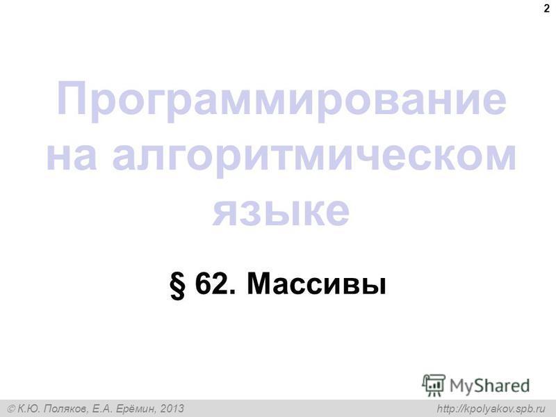 К.Ю. Поляков, Е.А. Ерёмин, 2013 http://kpolyakov.spb.ru Программирование на алгоритмическом языке § 62. Массивы 2