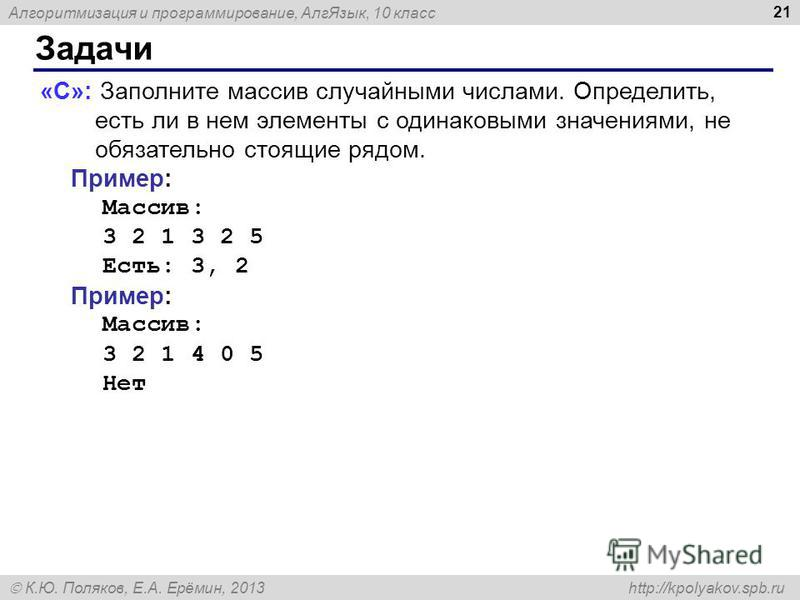 Алгоритмизация и программирование, Алг Язык, 10 класс К.Ю. Поляков, Е.А. Ерёмин, 2013 http://kpolyakov.spb.ru Задачи 21 «C»: Заполните массив случайными числами. Определить, есть ли в нем элементы с одинаковыми значениями, не обязательно стоящие рядо