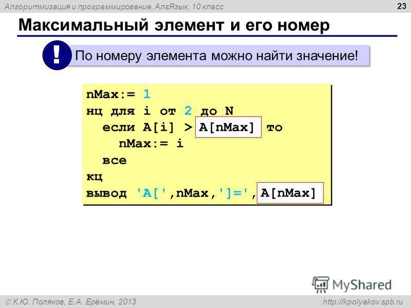 Алгоритмизация и программирование, Алг Язык, 10 класс К.Ю. Поляков, Е.А. Ерёмин, 2013 http://kpolyakov.spb.ru Максимальный элемент и его номер 23 По номеру элемента можно найти значение! ! nMax:= 1 нц для i от 2 до N если A[i] > то nMax:= i все кц вы