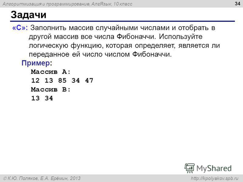 Алгоритмизация и программирование, Алг Язык, 10 класс К.Ю. Поляков, Е.А. Ерёмин, 2013 http://kpolyakov.spb.ru Задачи 34 «C»: Заполнить массив случайными числами и отобрать в другой массив все числа Фибоначчи. Используйте логическую функцию, которая о