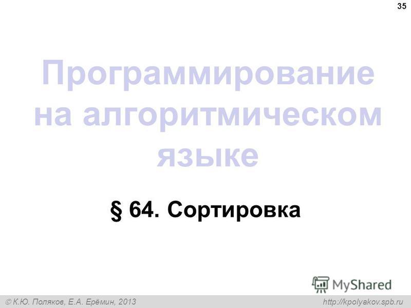 К.Ю. Поляков, Е.А. Ерёмин, 2013 http://kpolyakov.spb.ru Программирование на алгоритмическом языке § 64. Сортировка 35