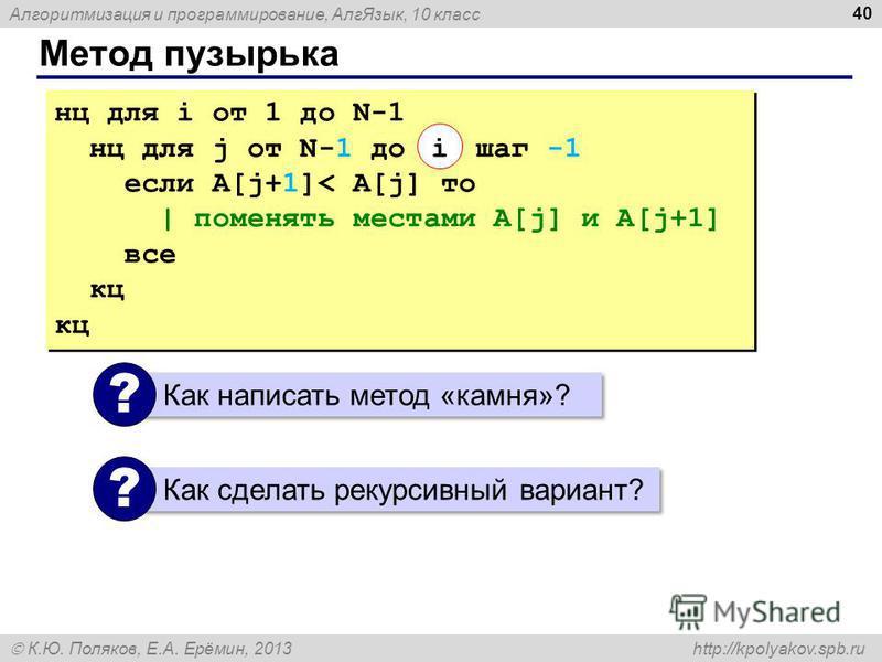 Алгоритмизация и программирование, Алг Язык, 10 класс К.Ю. Поляков, Е.А. Ерёмин, 2013 http://kpolyakov.spb.ru Метод пузырька 40 нц для i от 1 до N-1 нц для j от N-1 до шаг -1 если A[j+1]< A[j] то | поменять местами A[j] и A[j+1] все кц нц для i от 1