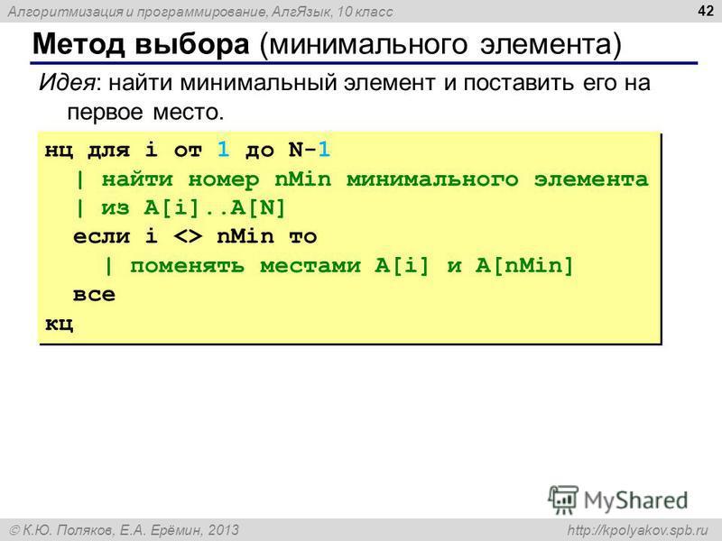 Алгоритмизация и программирование, Алг Язык, 10 класс К.Ю. Поляков, Е.А. Ерёмин, 2013 http://kpolyakov.spb.ru Метод выбора (минимального элемента) 42 Идея: найти минимальный элемент и поставить его на первое место. нц для i от 1 до N-1 | найти номер