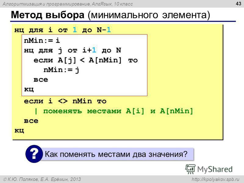 Алгоритмизация и программирование, Алг Язык, 10 класс К.Ю. Поляков, Е.А. Ерёмин, 2013 http://kpolyakov.spb.ru Метод выбора (минимального элемента) 43 нц для i от 1 до N-1 если i <> nMin то | поменять местами A[i] и A[nMin] все кц нц для i от 1 до N-1