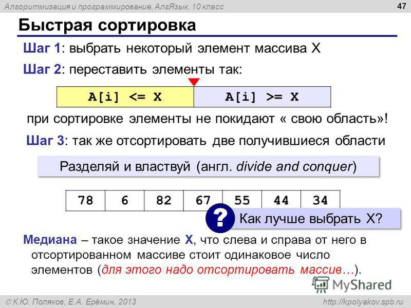 Алгоритмизация и программирование, Алг Язык, 10 класс К.Ю. Поляков, Е.А. Ерёмин, 2013 http://kpolyakov.spb.ru Быстрая сортировка 47 Шаг 2: переставить элементы так: при сортировке элементы не покидают « свою область»! Шаг 1: выбрать некоторый элемент