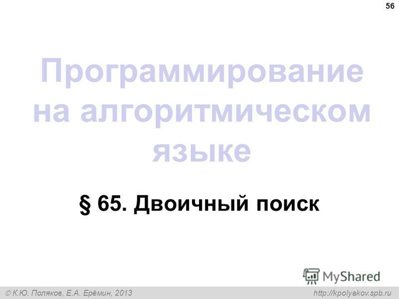 К.Ю. Поляков, Е.А. Ерёмин, 2013 http://kpolyakov.spb.ru Программирование на алгоритмическом языке § 65. Двоичный поиск 56