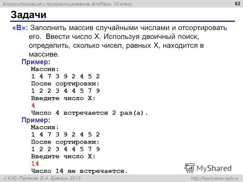 Алгоритмизация и программирование, Алг Язык, 10 класс К.Ю. Поляков, Е.А. Ерёмин, 2013 http://kpolyakov.spb.ru Задачи 62 «B»: Заполнить массив случайными числами и отсортировать его. Ввести число X. Используя двоичный поиск, определить, сколько чисел,