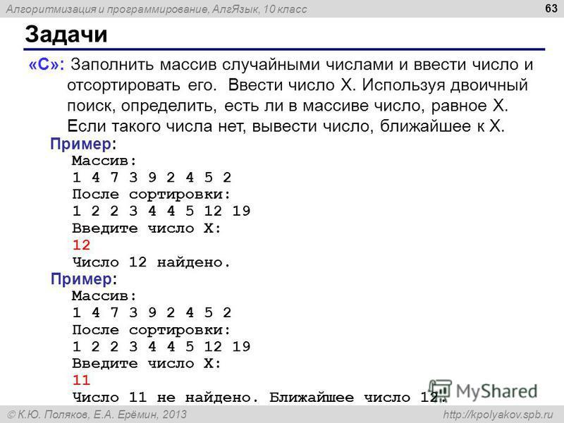 Алгоритмизация и программирование, Алг Язык, 10 класс К.Ю. Поляков, Е.А. Ерёмин, 2013 http://kpolyakov.spb.ru Задачи 63 «C»: Заполнить массив случайными числами и ввести число и отсортировать его. Ввести число X. Используя двоичный поиск, определить,