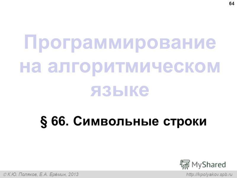 К.Ю. Поляков, Е.А. Ерёмин, 2013 http://kpolyakov.spb.ru Программирование на алгоритмическом языке § 66. Символьные строки 64