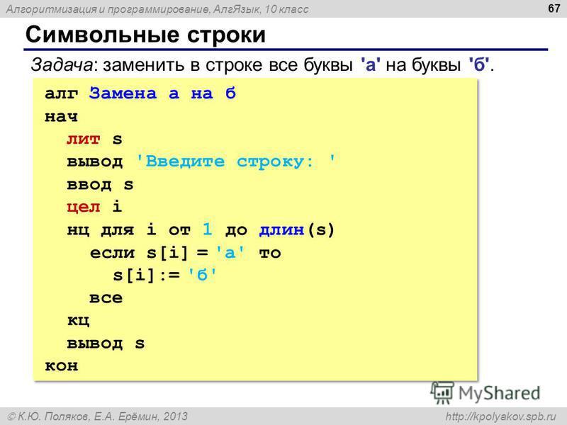 Алгоритмизация и программирование, Алг Язык, 10 класс К.Ю. Поляков, Е.А. Ерёмин, 2013 http://kpolyakov.spb.ru Символьные строки 67 алг Замена а на б нач лит s вывод 'Введите строку: ' ввод s цел i нц для i от 1 до длин(s) если s[i] = 'а' то s[i]:= 'б
