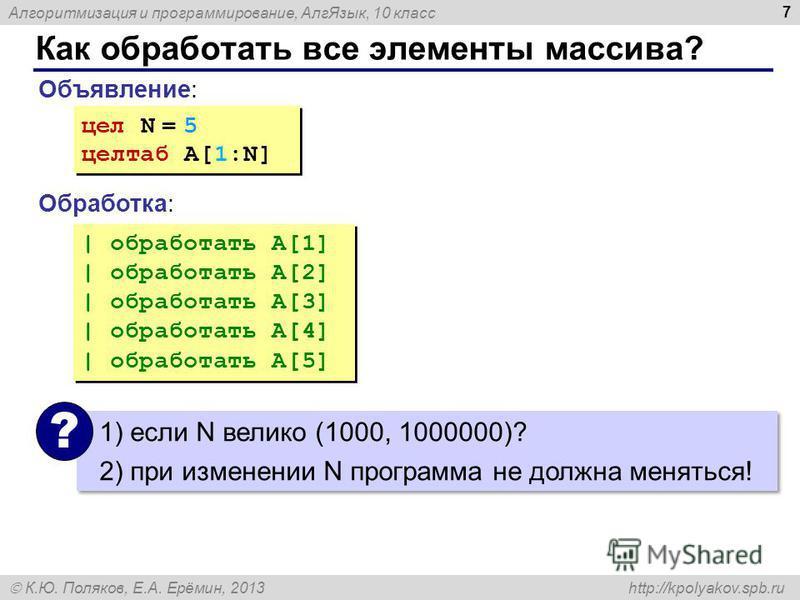 Алгоритмизация и программирование, Алг Язык, 10 класс К.Ю. Поляков, Е.А. Ерёмин, 2013 http://kpolyakov.spb.ru Как обработать все элементы массива? 7 Объявление: Обработка: цел N = 5 целтаб A[1:N] цел N = 5 целтаб A[1:N] | обработать A[1] | обработать