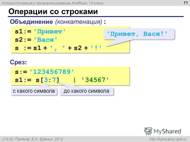Алгоритмизация и программирование, Алг Язык, 10 класс К.Ю. Поляков, Е.А. Ерёмин, 2013 http://kpolyakov.spb.ru Операции со строками 71 Объединение (конкатенация) : s1:= 'Привет' s2:= 'Вася' s := s1 + ', ' + s2 + '!' s1:= 'Привет' s2:= 'Вася' s := s1 +
