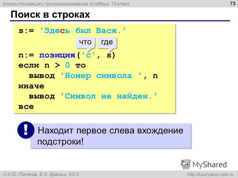 Алгоритмизация и программирование, Алг Язык, 10 класс К.Ю. Поляков, Е.А. Ерёмин, 2013 http://kpolyakov.spb.ru Поиск в строках 73 s:= 'Здесь был Вася.' n:= позиция('с', s) если n > 0 то вывод 'Номер символа ', n иначе вывод 'Символ не найден.' все s:=