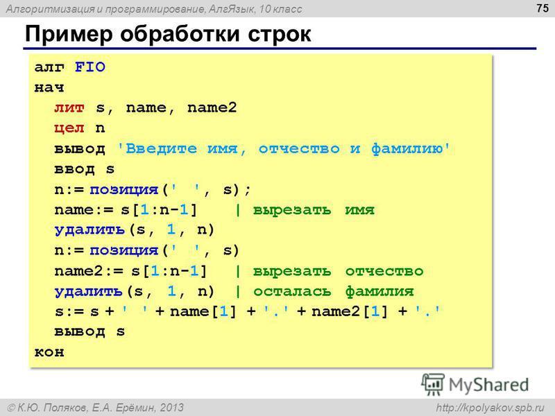 Алгоритмизация и программирование, Алг Язык, 10 класс К.Ю. Поляков, Е.А. Ерёмин, 2013 http://kpolyakov.spb.ru Пример обработки строк 75 алг FIO нач лит s, name, name2 цел n вывод 'Введите имя, отчество и фамилию' ввод s n:= позиция(' ', s); name:= s[