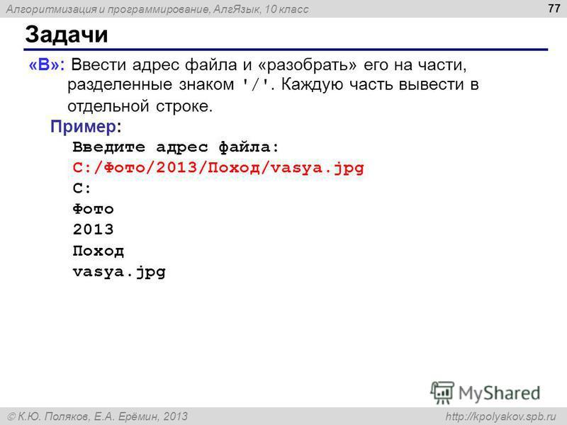 Алгоритмизация и программирование, Алг Язык, 10 класс К.Ю. Поляков, Е.А. Ерёмин, 2013 http://kpolyakov.spb.ru Задачи 77 «B»: Ввести адрес файла и «разобрать» его на части, разделенные знаком '/'. Каждую часть вывести в отдельной строке. Пример: Введи