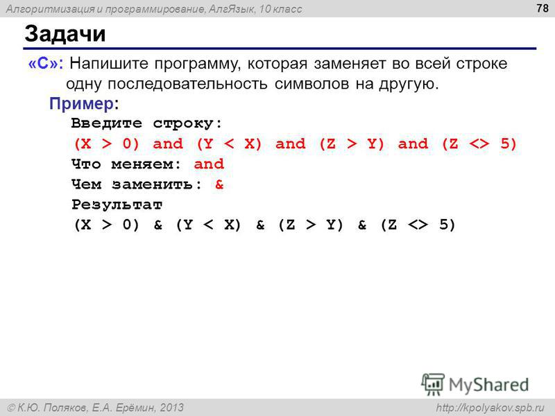 Алгоритмизация и программирование, Алг Язык, 10 класс К.Ю. Поляков, Е.А. Ерёмин, 2013 http://kpolyakov.spb.ru Задачи 78 «C»: Напишите программу, которая заменяет во всей строке одну последовательность символов на другую. Пример: Введите строку: (X >