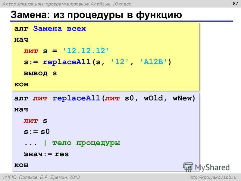 Алгоритмизация и программирование, Алг Язык, 10 класс К.Ю. Поляков, Е.А. Ерёмин, 2013 http://kpolyakov.spb.ru Замена: из процедуры в функцию 87 алг Замена всех нач лит s = '12.12.12' s:= replaceAll(s, '12', 'A12B') вывод s кон алг Замена всех нач лит