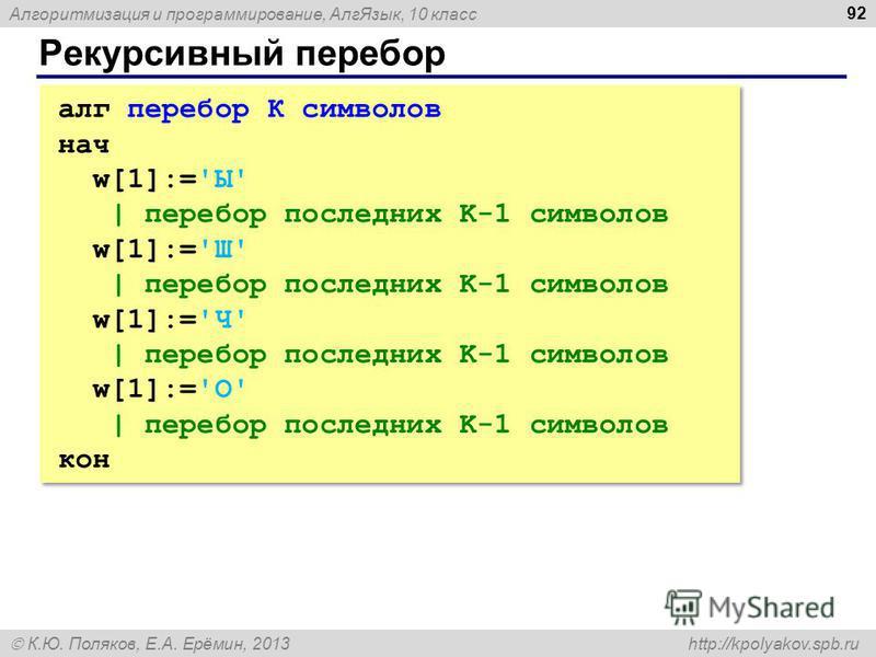 Алгоритмизация и программирование, Алг Язык, 10 класс К.Ю. Поляков, Е.А. Ерёмин, 2013 http://kpolyakov.spb.ru Рекурсивный перебор 92 алг перебор К символов нач w[1]:='Ы' | перебор последних K-1 символов w[1]:='Ш' | перебор последних K-1 символов w[1]