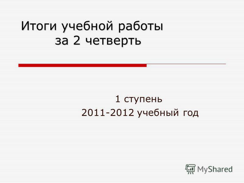 Итоги учебной работы за 2 четверть 1 ступень 2011-2012 учебный год