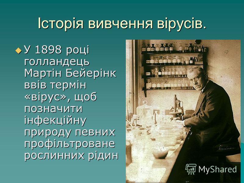 Історія вивчення вірусів. У 1898 році голландець Мартін Бейерінк ввів термін «вірус», щоб позначити інфекційну природу певних профільтроване рослинних рідин У 1898 році голландець Мартін Бейерінк ввів термін «вірус», щоб позначити інфекційну природу
