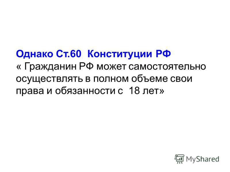 Однако Ст.60 Конституции РФ « Гражданин РФ может самостоятельно осуществлять в полном объеме свои права и обязанности с 18 лет»