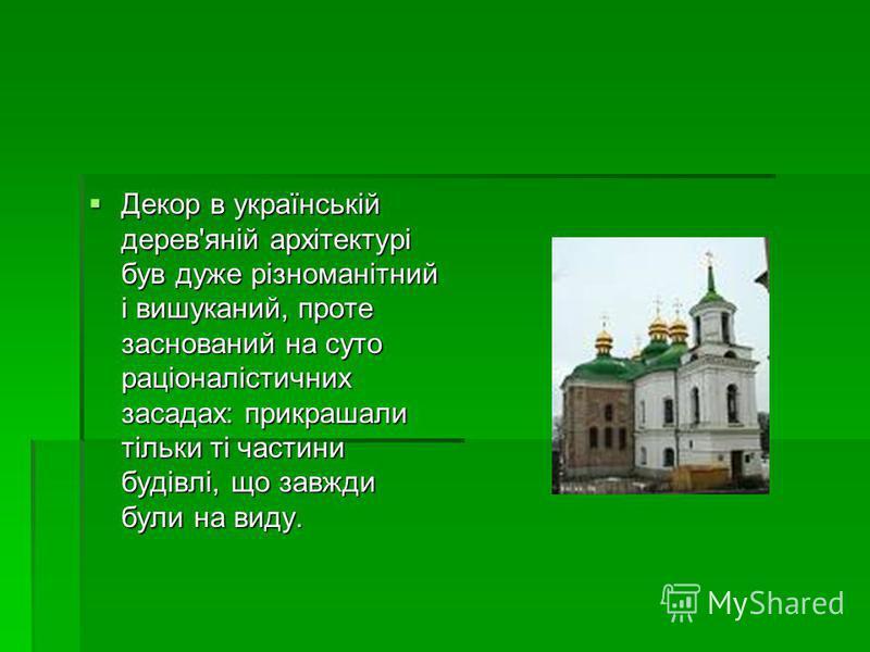 Декор в українській дерев'яній архітектурі був дуже різноманітний і вишуканий, проте заснований на суто раціоналістичних засадах: прикрашали тільки ті частини будівлі, що завжди були на виду. Декор в українській дерев'яній архітектурі був дуже різном