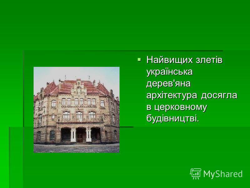 Найвищих злетів українська дерев'яна архітектура досягла в церковному будівництві. Найвищих злетів українська дерев'яна архітектура досягла в церковному будівництві.