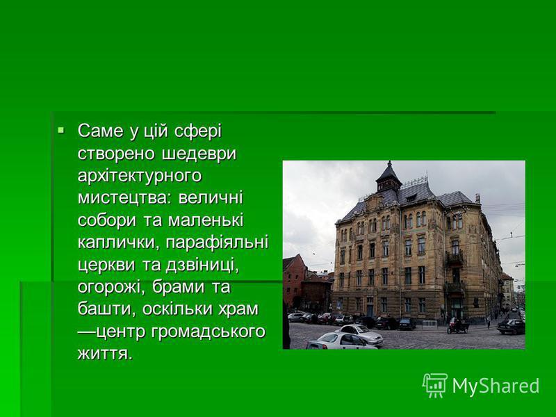 Саме у цій сфері створено шедеври архітектурного мистецтва: величні собори та маленькі каплички, парафіяльні церкви та дзвіниці, огорожі, брами та башти, оскільки храм центр громадського життя. Саме у цій сфері створено шедеври архітектурного мистецт