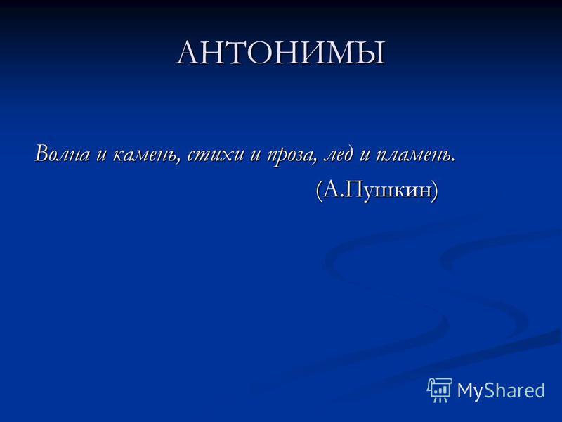 АНТОНИМЫ Волна и камень, стихи и проза, лед и пламень. (А.Пушкин)