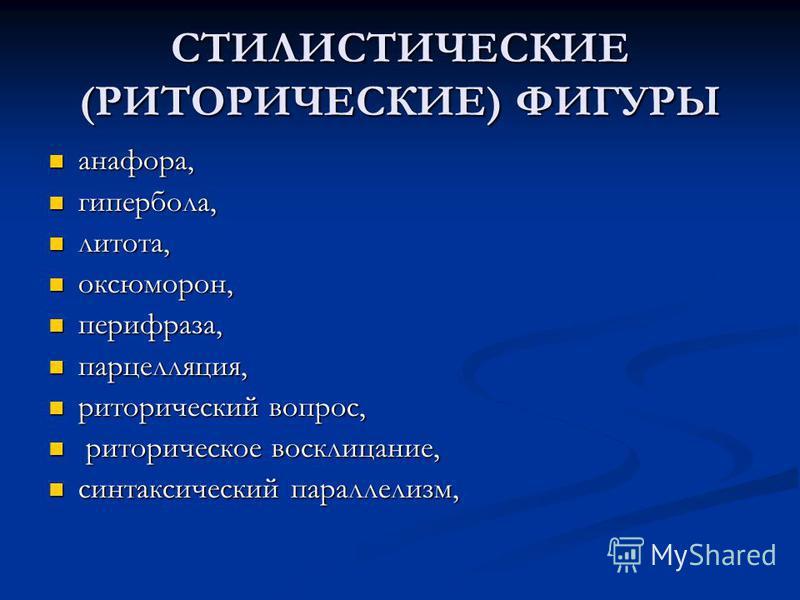 СТИЛИСТИЧЕСКИЕ (РИТОРИЧЕСКИЕ) ФИГУРЫ анафора, анафора, гипербола, гипербола, литота, литота, оксюморон, оксюморон, перифраза, перифраза, парцелляция, парцелляция, риторический вопрос, риторический вопрос, риторическое восклицание, риторическое воскли