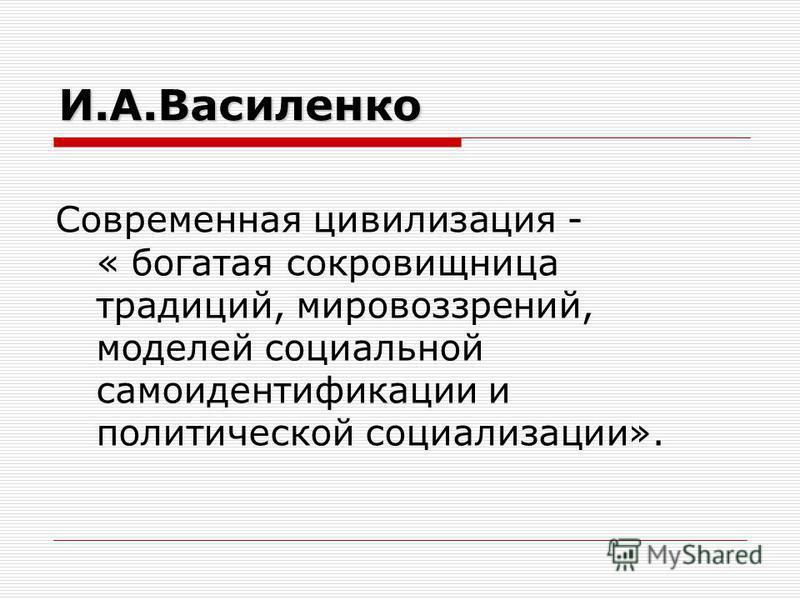 И.А.Василенко Современная цивилизация - « богатая сокровищница традиций, мировоззрений, моделей социальной самоидентификации и политической социализации».